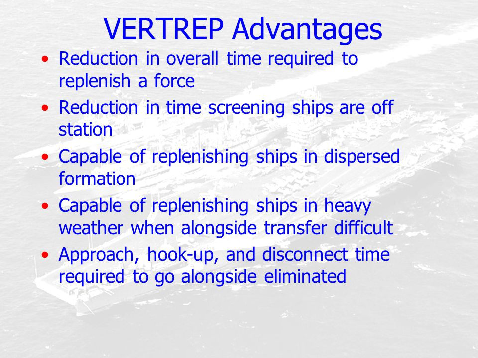 VERTREP Advantages Reduction in overall time required to replenish a force Reduction in time screening ships are off station Capable of replenishing s