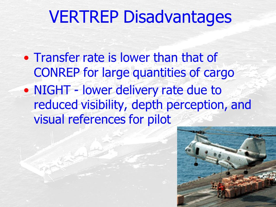 VERTREP Disadvantages Transfer rate is lower than that of CONREP for large quantities of cargo NIGHT - lower delivery rate due to reduced visibility,