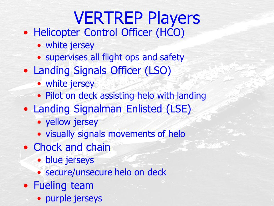 VERTREP Players Helicopter Control Officer (HCO) white jersey supervises all flight ops and safety Landing Signals Officer (LSO) white jersey Pilot on