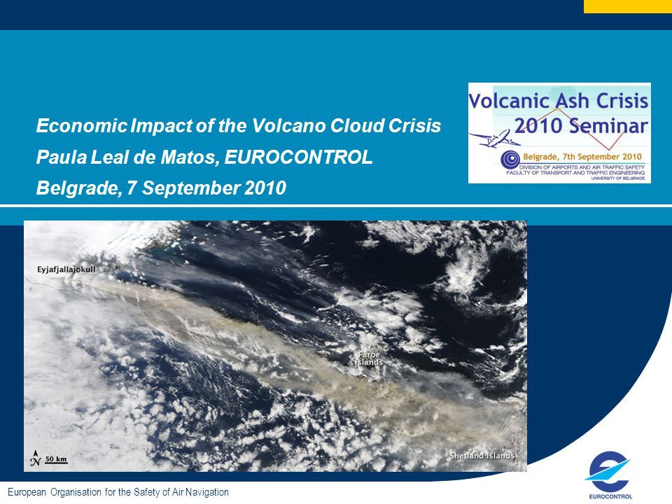 Economic Impact of the Volcano Cloud Crisis Paula Leal de Matos, EUROCONTROL Belgrade, 7 September 2010 European Organisation for the Safety of Air Navigation