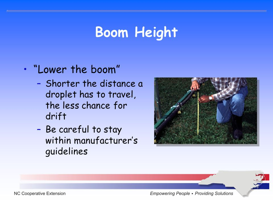 Boom Height Lower the boom –Shorter the distance a droplet has to travel, the less chance for drift –Be careful to stay within manufacturers guideline