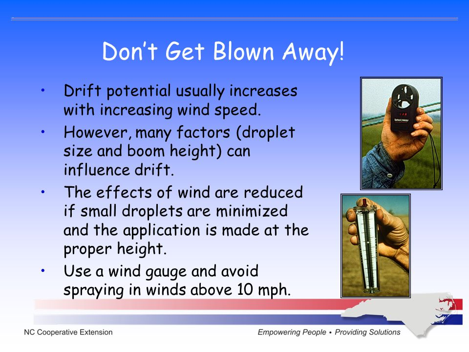 Dont Get Blown Away! Drift potential usually increases with increasing wind speed. However, many factors (droplet size and boom height) can influence