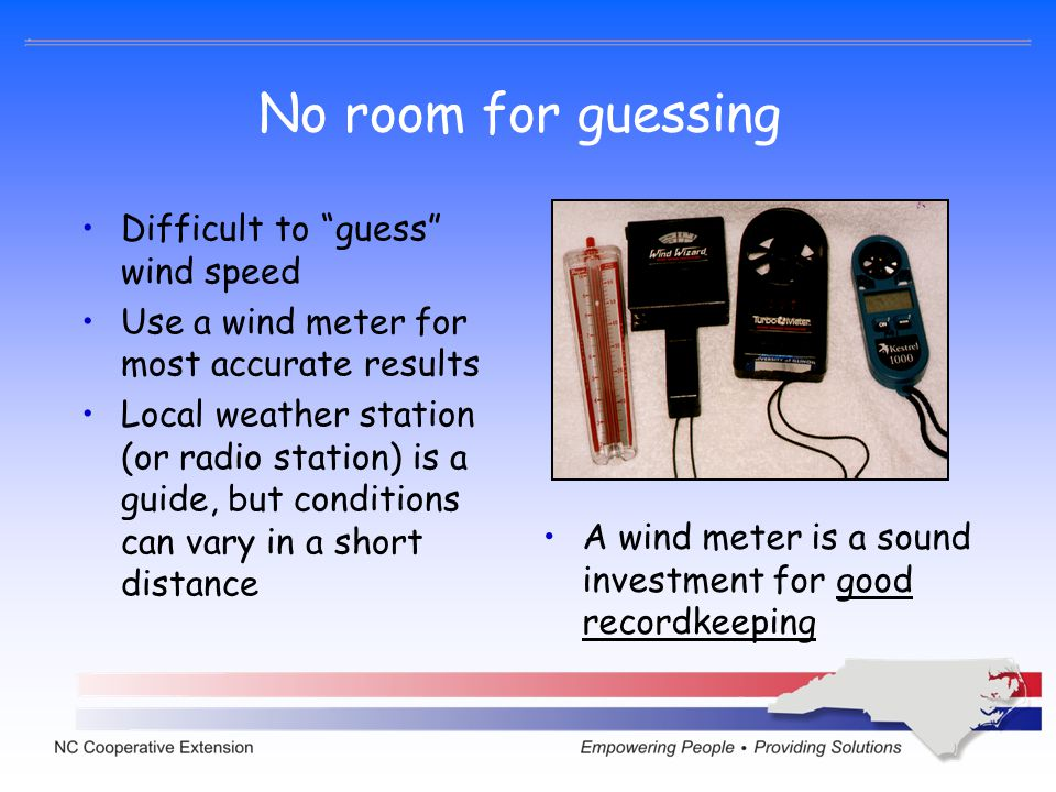 No room for guessing Difficult to guess wind speed Use a wind meter for most accurate results Local weather station (or radio station) is a guide, but