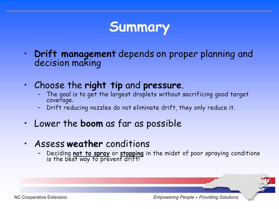 Summary Drift management depends on proper planning and decision making Choose the right tip and pressure. –The goal is to get the largest droplets wi