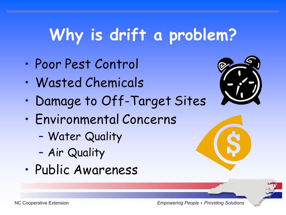 Why is drift a problem? Poor Pest Control Wasted Chemicals Damage to Off-Target Sites Environmental Concerns –Water Quality –Air Quality Public Awaren