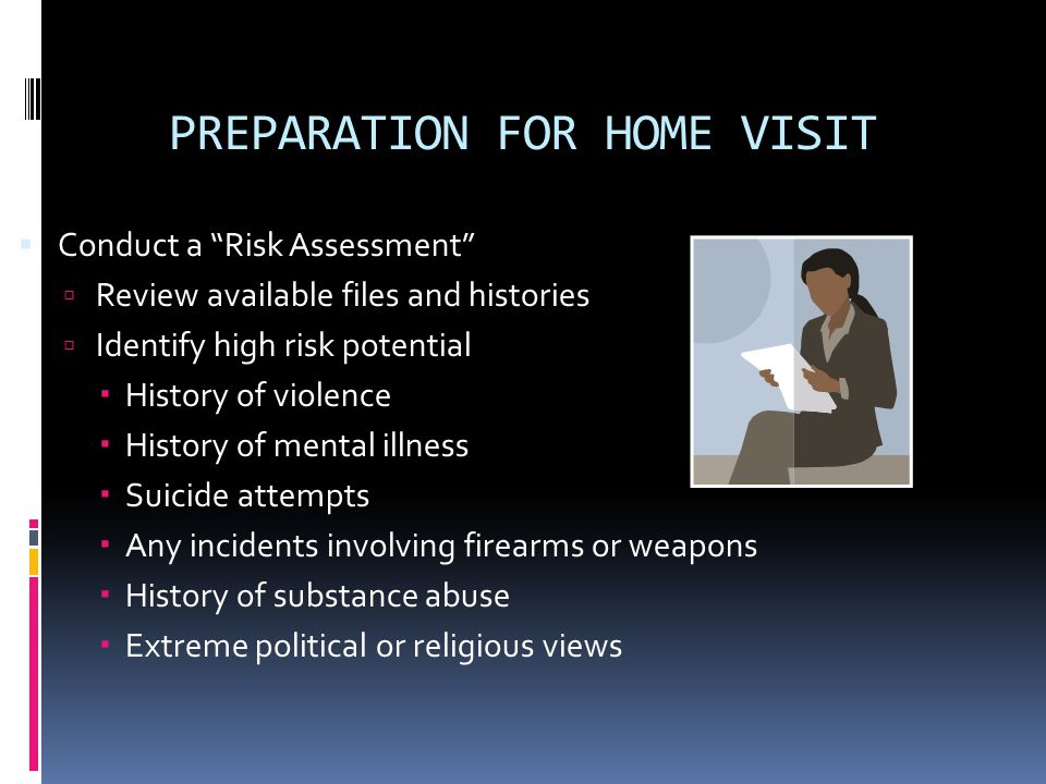PREPARATION FOR HOME VISIT Conduct a Risk Assessment Review available files and histories Identify high risk potential History of violence History of mental illness Suicide attempts Any incidents involving firearms or weapons History of substance abuse Extreme political or religious views