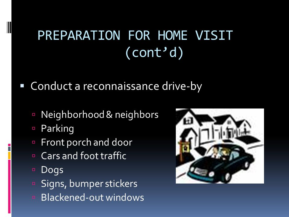 PREPARATION FOR HOME VISIT (contd) Conduct a reconnaissance drive-by Neighborhood & neighbors Parking Front porch and door Cars and foot traffic Dogs Signs, bumper stickers Blackened-out windows