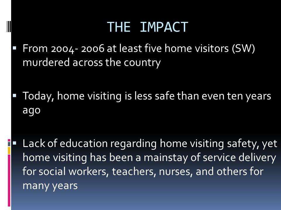 THE IMPACT From 2004- 2006 at least five home visitors (SW) murdered across the country Today, home visiting is less safe than even ten years ago Lack of education regarding home visiting safety, yet home visiting has been a mainstay of service delivery for social workers, teachers, nurses, and others for many years