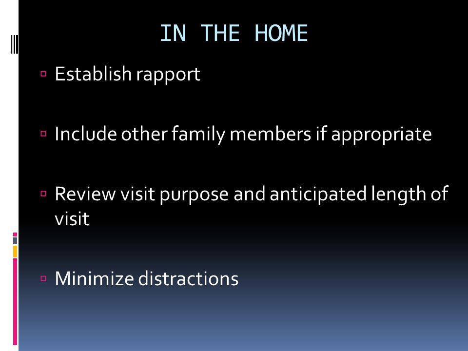 Establish rapport Include other family members if appropriate Review visit purpose and anticipated length of visit Minimize distractions