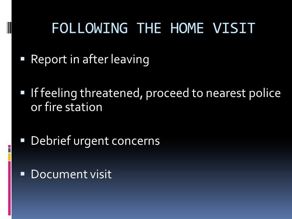 FOLLOWING THE HOME VISIT Report in after leaving If feeling threatened, proceed to nearest police or fire station Debrief urgent concerns Document visit