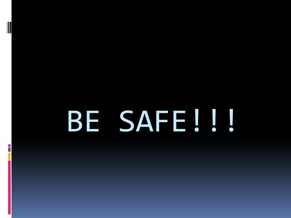 BE SAFE!!!