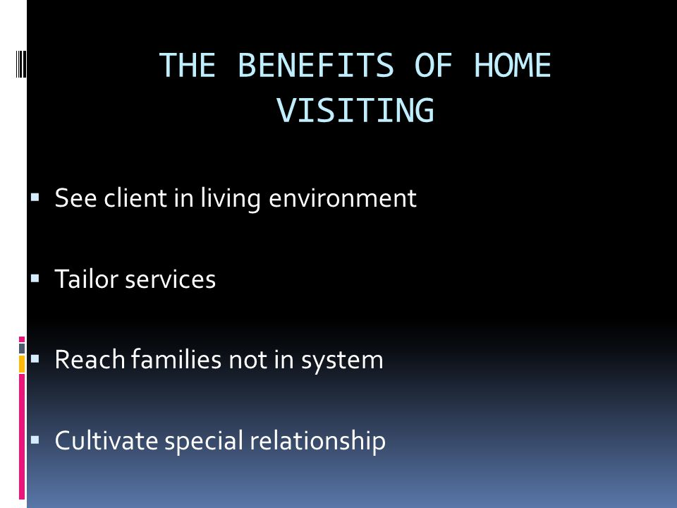 THE BENEFITS OF HOME VISITING See client in living environment Tailor services Reach families not in system Cultivate special relationship