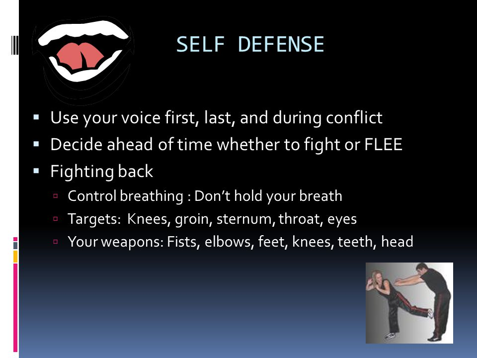 SELF DEFENSE Use your voice first, last, and during conflict Decide ahead of time whether to fight or FLEE Fighting back Control breathing : Dont hold your breath Targets: Knees, groin, sternum, throat, eyes Your weapons: Fists, elbows, feet, knees, teeth, head
