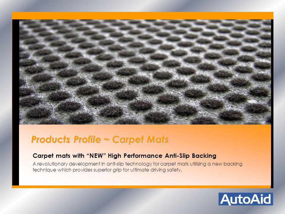 Products Profile ~ Carpet Mats Products Profile ~ Carpet Mats Carpet mats with NEW High Performance Anti-Slip Backing A revolutionary development in a