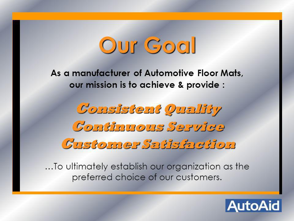Our Goal As a manufacturer of Automotive Floor Mats, our mission is to achieve & provide : C onsistent Quality C ontinuous Service C ustomer Satisfact
