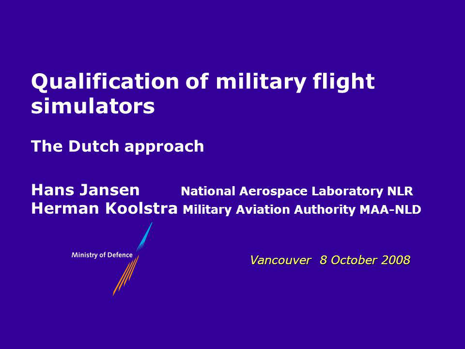 MLA Vancouver 8 October 2008 Qualification of military flight simulators The Dutch approach Hans Jansen National Aerospace Laboratory NLR Herman Koolstra Military Aviation Authority MAA-NLD