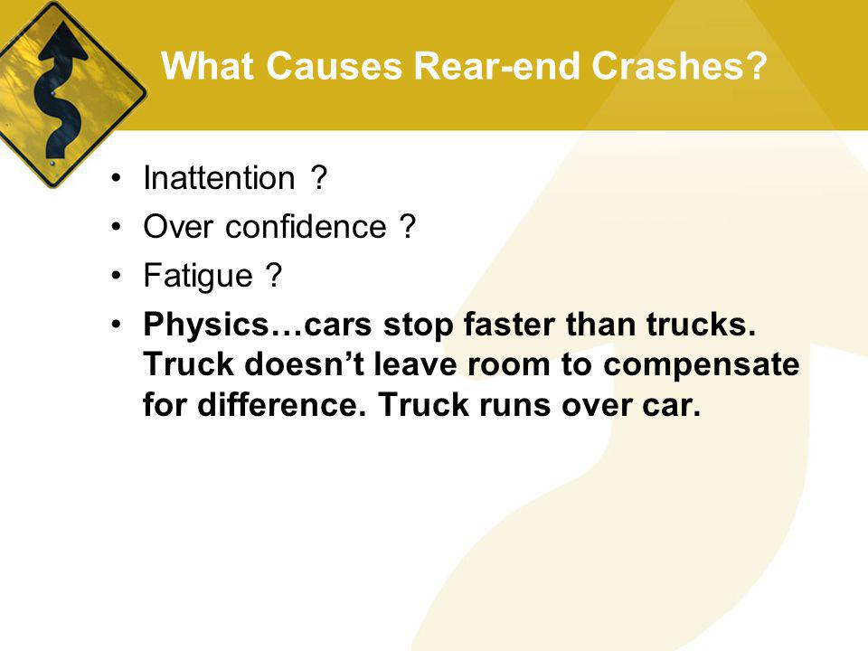 What Causes Rear-end Crashes? Inattention ? Over confidence ? Fatigue ? Physics…cars stop faster than trucks. Truck doesnt leave room to compensate fo