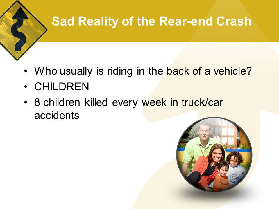Sad Reality of the Rear-end Crash Who usually is riding in the back of a vehicle? CHILDREN 8 children killed every week in truck/car accidents
