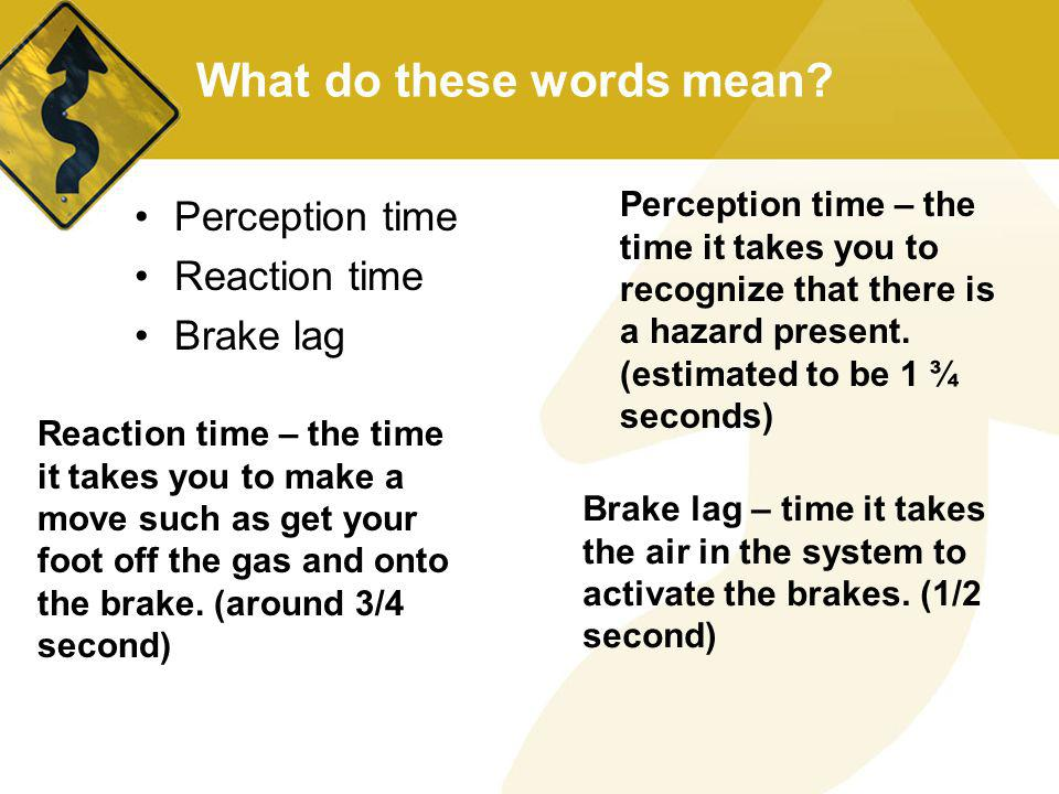 What do these words mean? Perception time Reaction time Brake lag Perception time – the time it takes you to recognize that there is a hazard present.