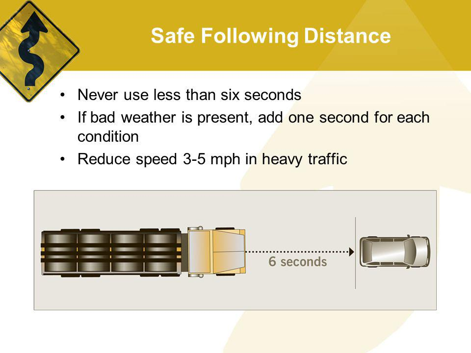 Safe Following Distance Never use less than six seconds If bad weather is present, add one second for each condition Reduce speed 3-5 mph in heavy tra