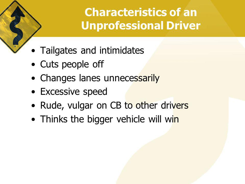 Characteristics of an Unprofessional Driver Tailgates and intimidates Cuts people off Changes lanes unnecessarily Excessive speed Rude, vulgar on CB t
