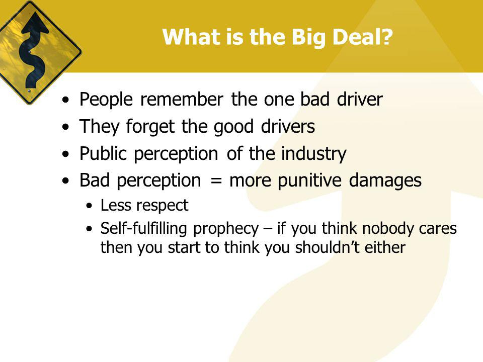 What is the Big Deal? People remember the one bad driver They forget the good drivers Public perception of the industry Bad perception = more punitive