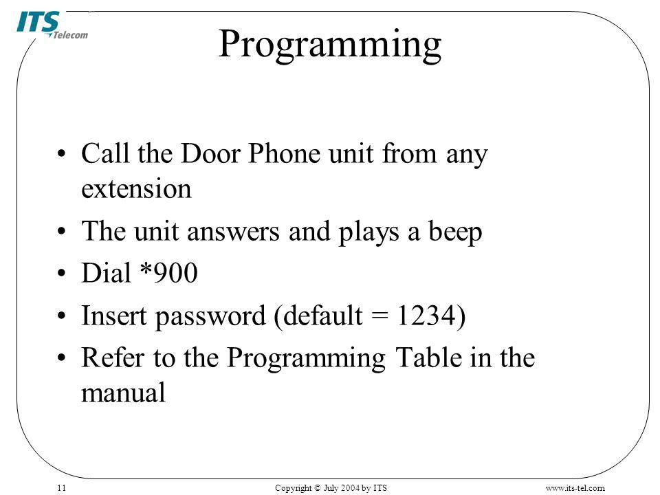 www.its-tel.comCopyright © July 2004 by ITS11 Programming Call the Door Phone unit from any extension The unit answers and plays a beep Dial *900 Insert password (default = 1234) Refer to the Programming Table in the manual