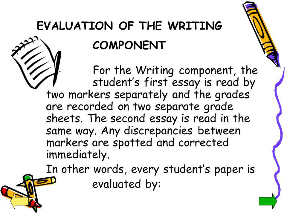 EVALUATION OF THE WRITING COMPONENT For the Writing component, the students first essay is read by two markers separately and the grades are recorded
