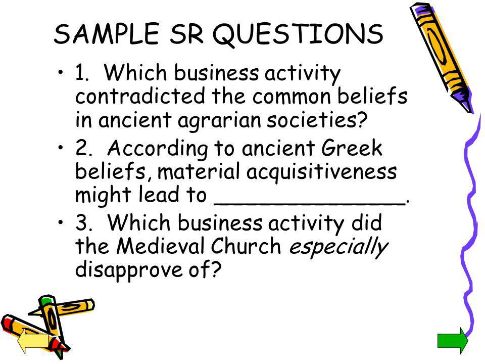 SAMPLE SR QUESTIONS 1. Which business activity contradicted the common beliefs in ancient agrarian societies? 2. According to ancient Greek beliefs, m