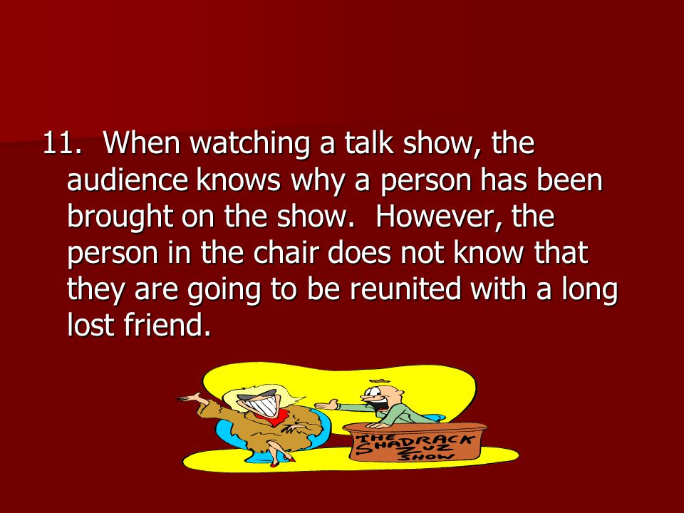 11. When watching a talk show, the audience knows why a person has been brought on the show. However, the person in the chair does not know that they
