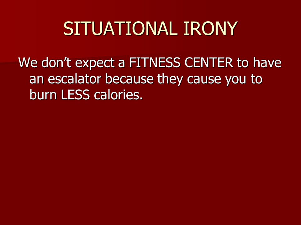 SITUATIONAL IRONY We dont expect a FITNESS CENTER to have an escalator because they cause you to burn LESS calories.