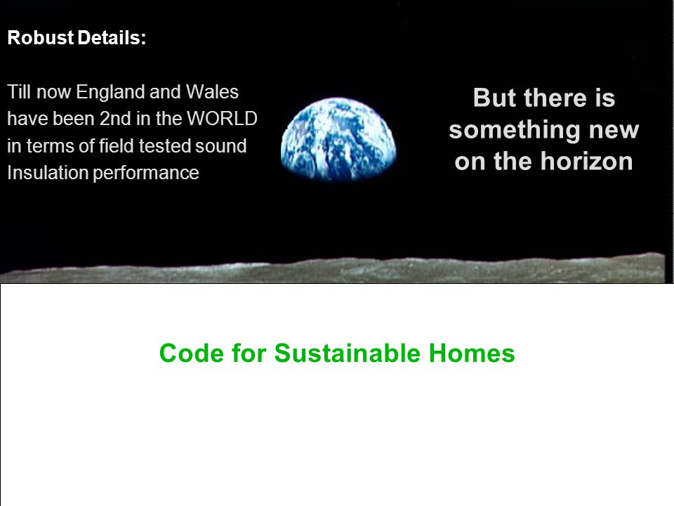 robustdetails Robust Details: Till now England and Wales have been 2nd in the WORLD in terms of field tested sound Insulation performance But there is something new on the horizon Code for Sustainable Homes
