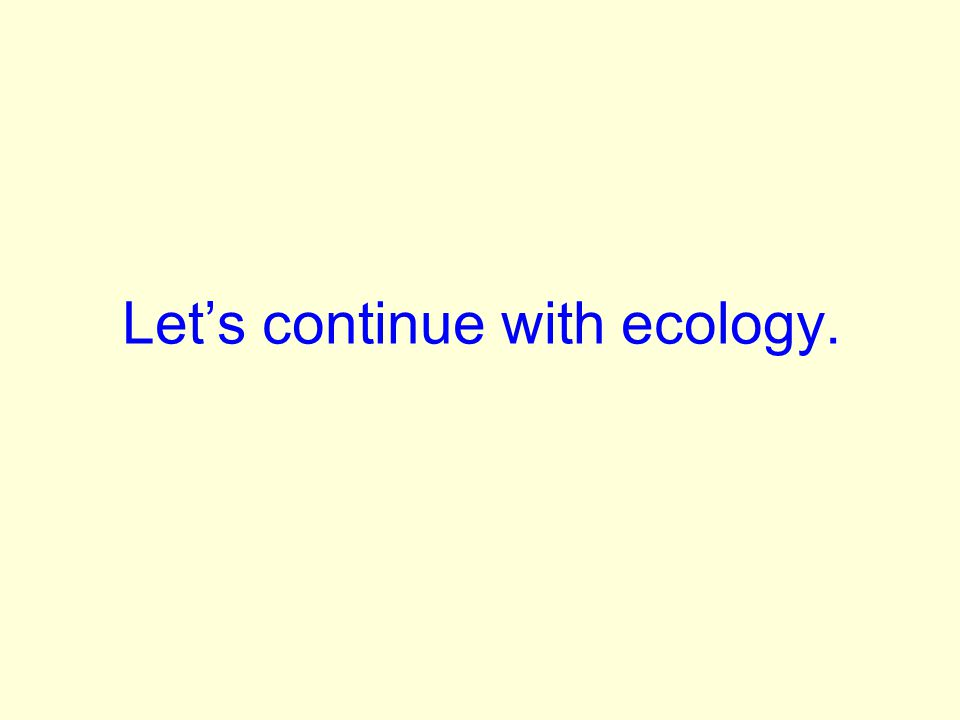Lets continue with ecology.