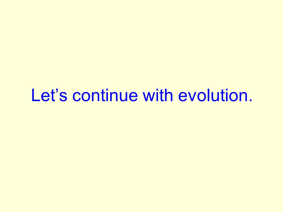 Lets continue with evolution.