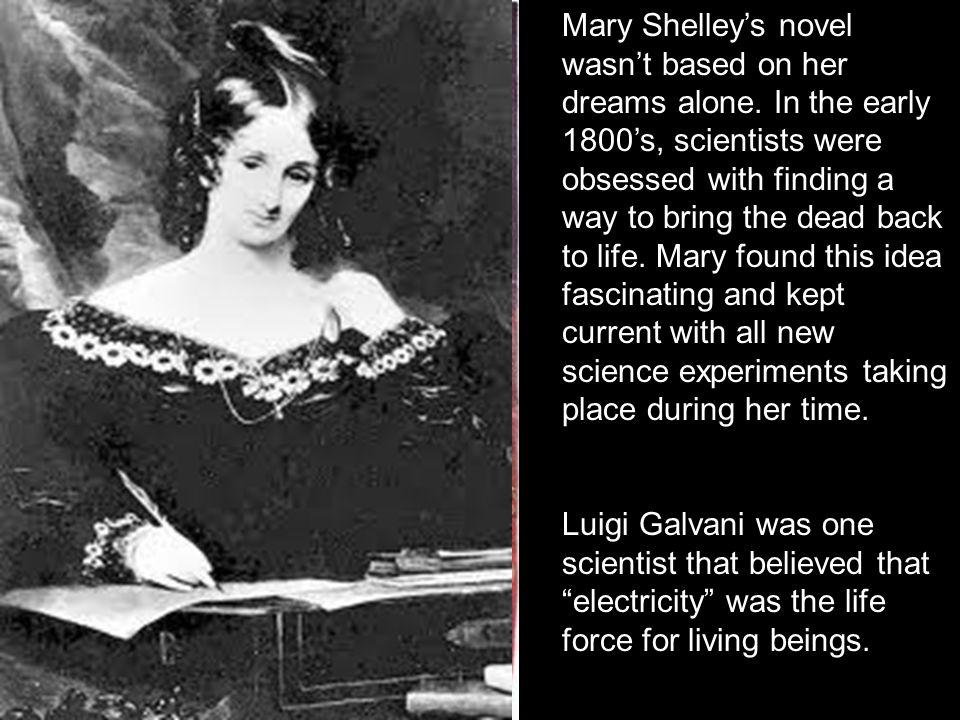 Mary Shelleys novel wasnt based on her dreams alone. In the early 1800s, scientists were obsessed with finding a way to bring the dead back to life. M