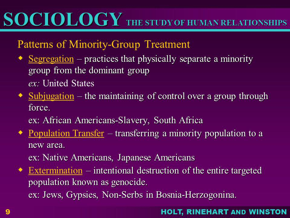 THE STUDY OF HUMAN RELATIONSHIPS SOCIOLOGY HOLT, RINEHART AND WINSTON 9 Patterns of Minority-Group Treatment – practices that physically separate a mi