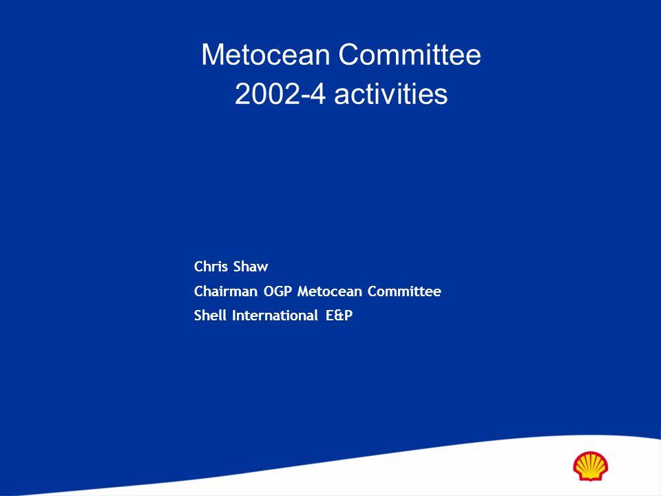 Metocean Committee 2002-4 activities Chris Shaw Chairman OGP Metocean Committee Shell International E&P