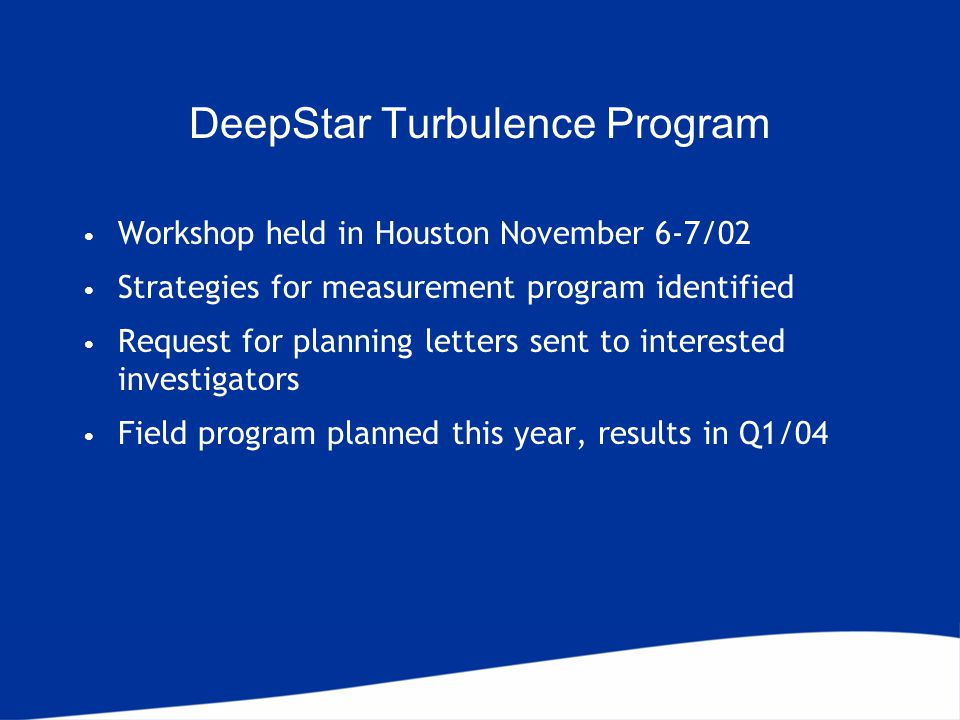 DeepStar Turbulence Program Workshop held in Houston November 6-7/02 Strategies for measurement program identified Request for planning letters sent to interested investigators Field program planned this year, results in Q1/04