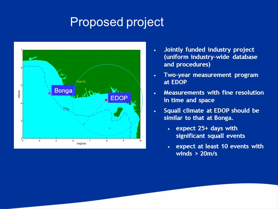 Proposed project Jointly funded industry project (uniform industry-wide database and procedures) Two-year measurement program at EDOP Measurements with fine resolution in time and space Squall climate at EDOP should be similar to that at Bonga.