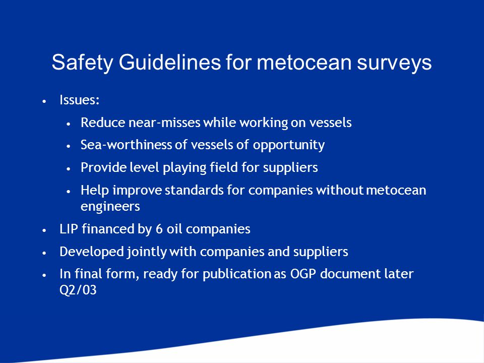 Safety Guidelines for metocean surveys Issues: Reduce near-misses while working on vessels Sea-worthiness of vessels of opportunity Provide level playing field for suppliers Help improve standards for companies without metocean engineers LIP financed by 6 oil companies Developed jointly with companies and suppliers In final form, ready for publication as OGP document later Q2/03