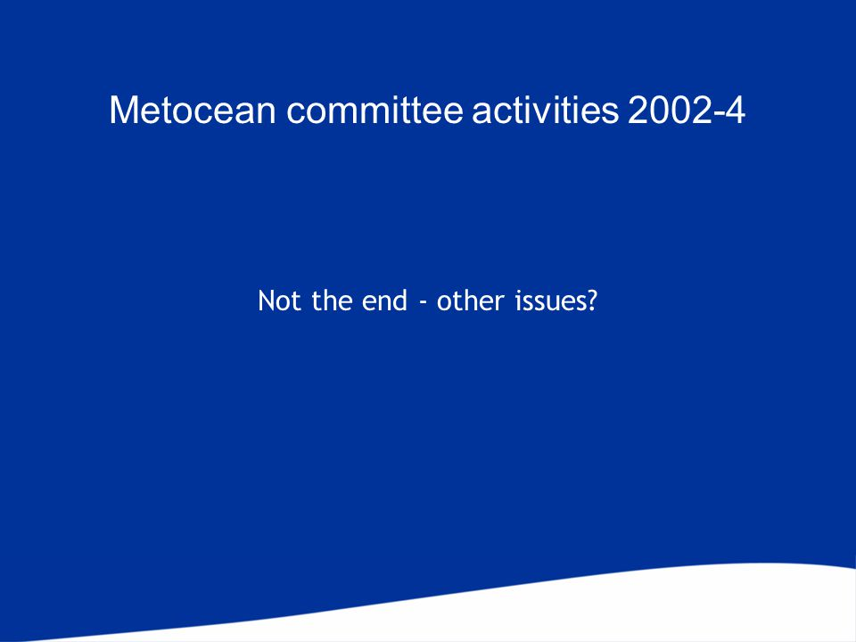 Not the end - other issues Metocean committee activities 2002-4