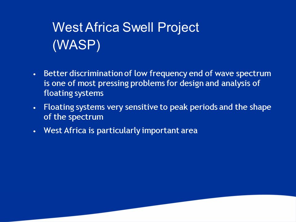 Better discrimination of low frequency end of wave spectrum is one of most pressing problems for design and analysis of floating systems Floating systems very sensitive to peak periods and the shape of the spectrum West Africa is particularly important area West Africa Swell Project (WASP)