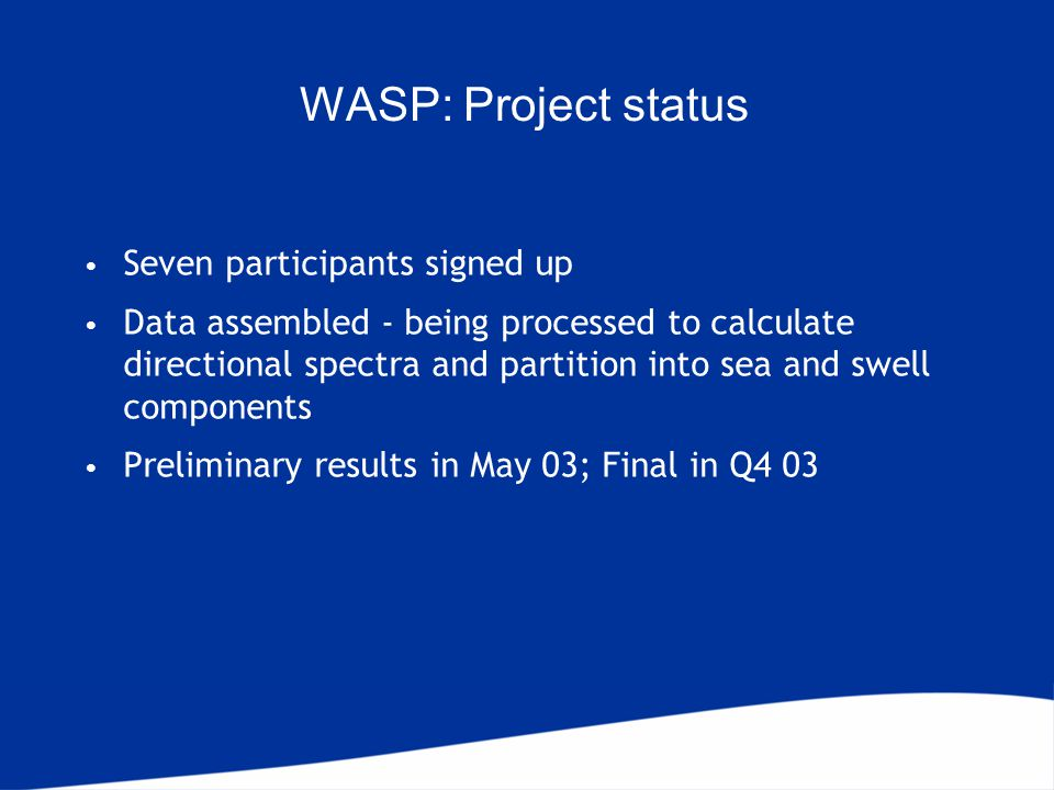 WASP: Project status Seven participants signed up Data assembled - being processed to calculate directional spectra and partition into sea and swell components Preliminary results in May 03; Final in Q4 03
