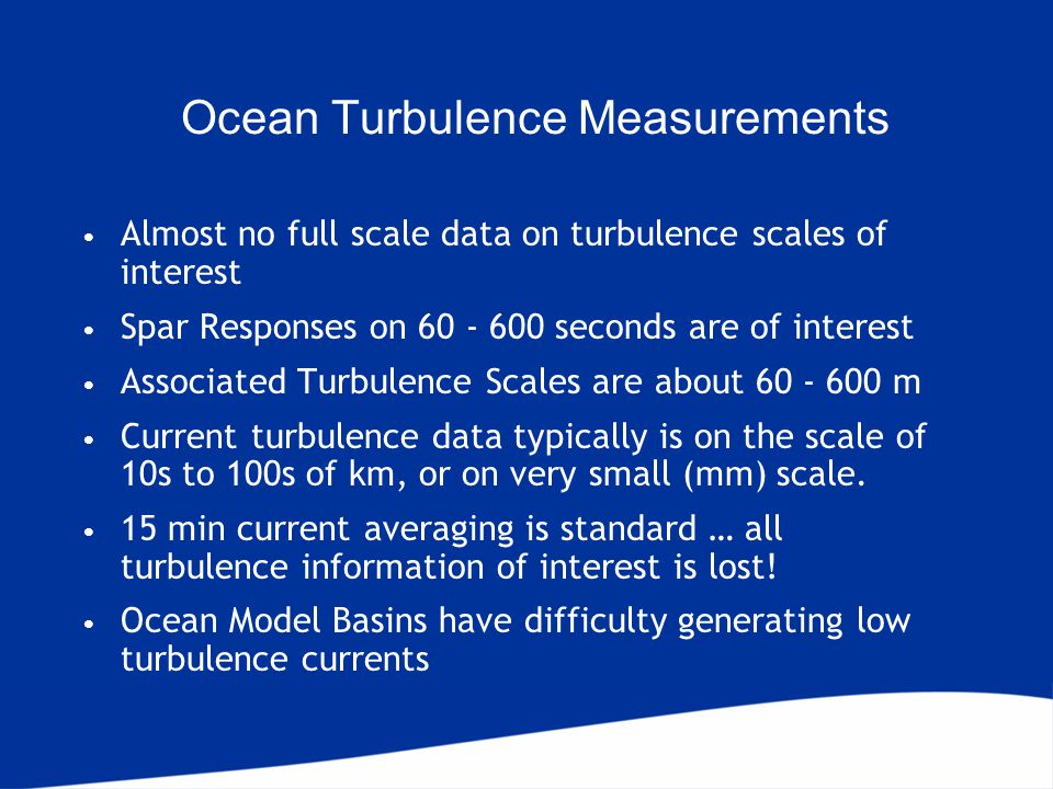 Ocean Turbulence Measurements Almost no full scale data on turbulence scales of interest Spar Responses on 60 - 600 seconds are of interest Associated Turbulence Scales are about 60 - 600 m Current turbulence data typically is on the scale of 10s to 100s of km, or on very small (mm) scale.