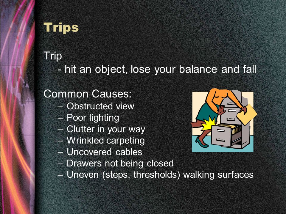Trips Trip - hit an object, lose your balance and fall Common Causes: –Obstructed view –Poor lighting –Clutter in your way –Wrinkled carpeting –Uncovered cables –Drawers not being closed –Uneven (steps, thresholds) walking surfaces