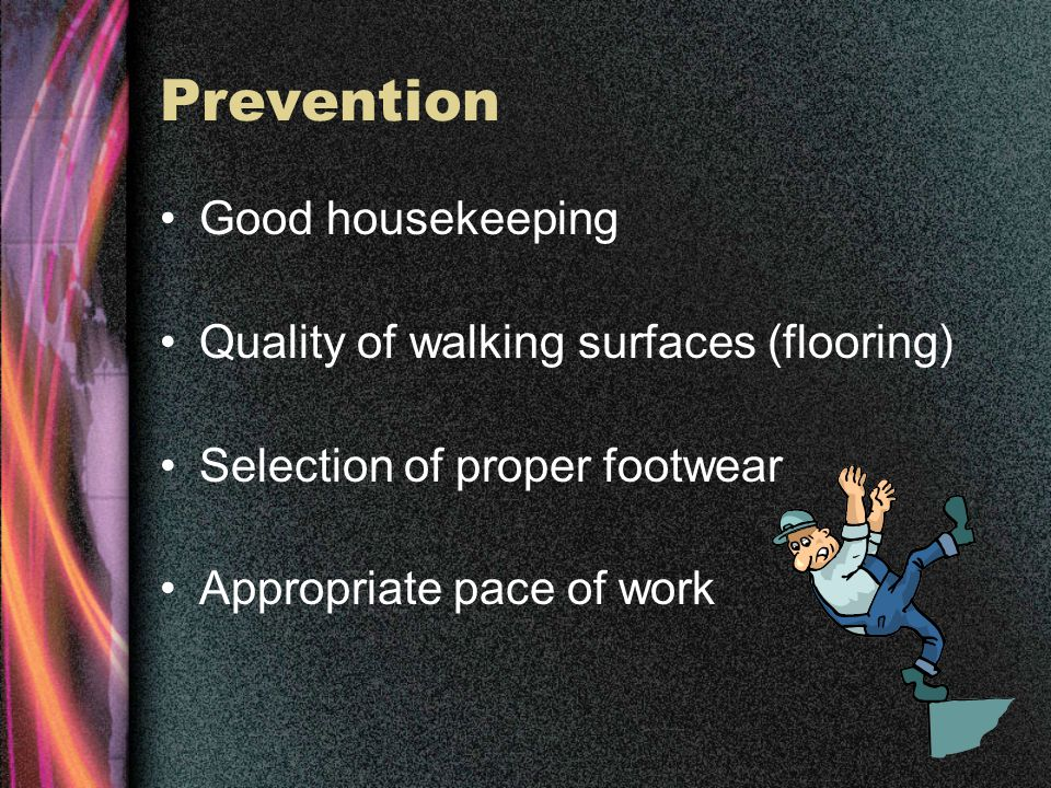 Prevention Good housekeeping Quality of walking surfaces (flooring) Selection of proper footwear Appropriate pace of work