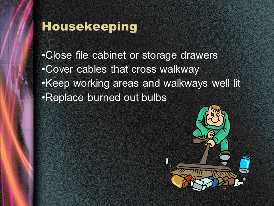 Housekeeping Clean up spills immediately Mark spills and wet areas Mop or sweep debris from floor Remove obstacles from walkways Keep walkways free of clutter Secure mats, rugs and carpets