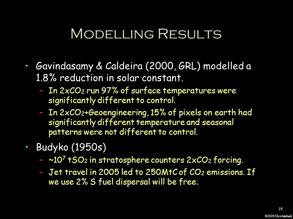 ©2009 Dowlatabadi 19 Modelling Results Gavindasamy & Caldeira (2000, GRL) modelled a 1.8% reduction in solar constant. –In 2xCO 2 run 97% of surface t