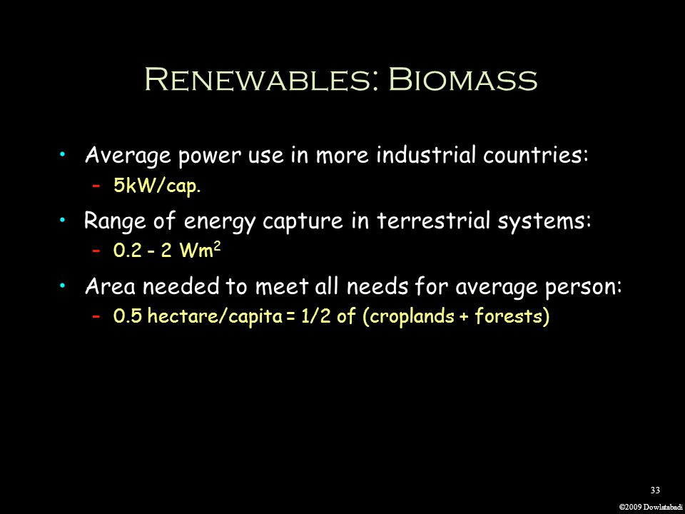 ©2009 Dowlatabadi 33 Renewables: Biomass Average power use in more industrial countries: –5kW/cap.