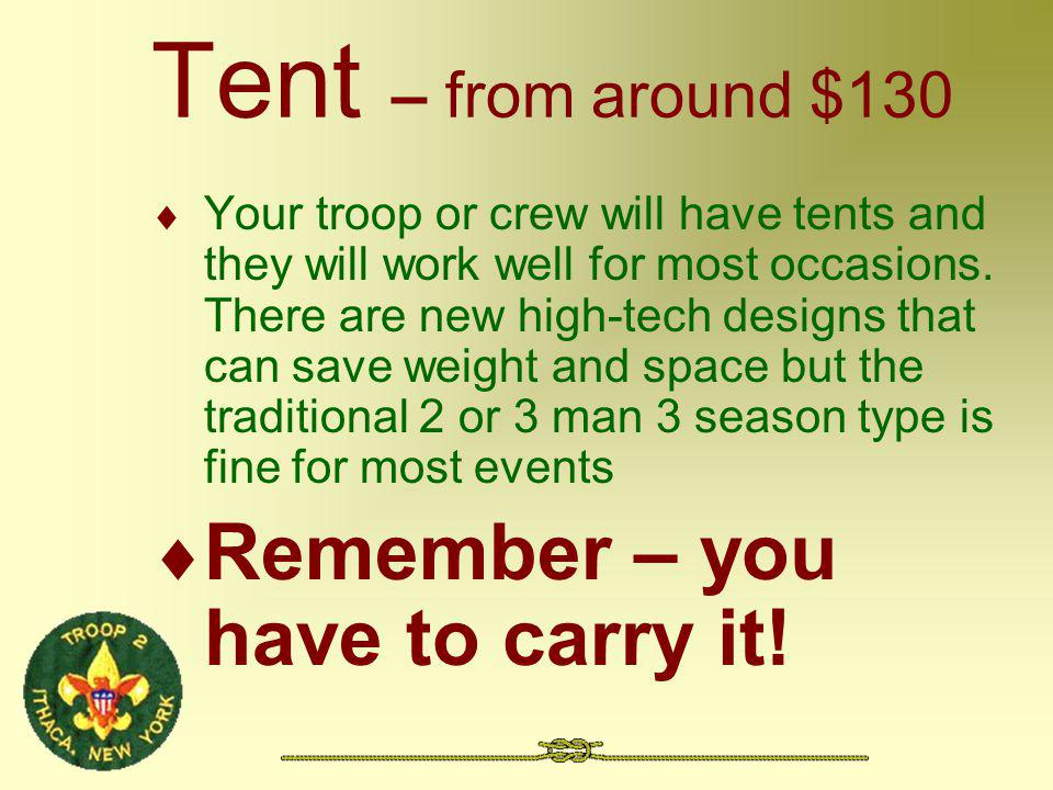 Tent – from around $130 Your troop or crew will have tents and they will work well for most occasions. There are new high-tech designs that can save w